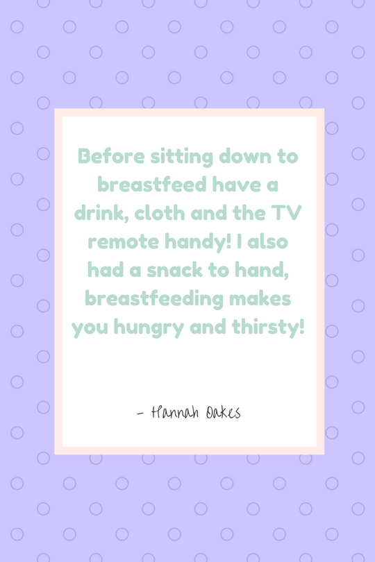 """""""Before sitting down to breastfeed have a drink, cloth and the TV remote handy! I also had a snack, breastfeeding makes you hungry and thirsty!"""" - Hannah Oakes"""