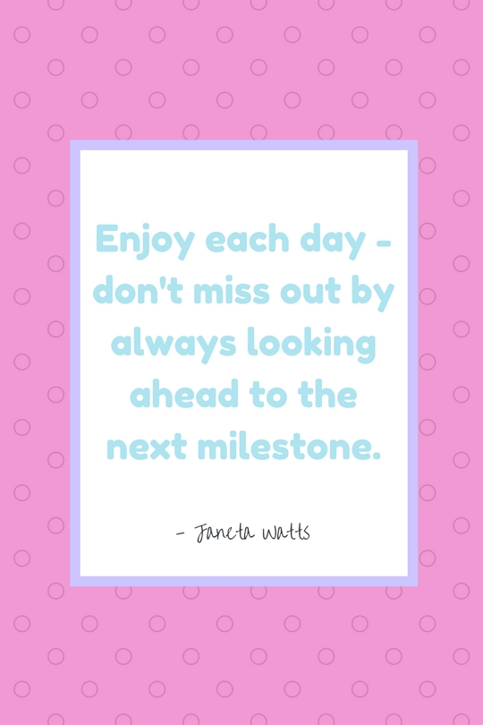 """""""Enjoy each day - don't miss out by always looking ahead to the next milestone."""" - Janeta Watts"""